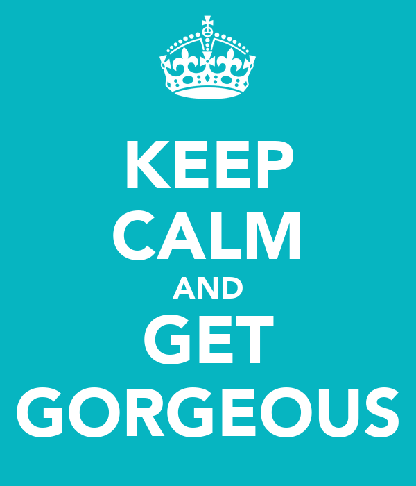 KEEP CALM AND GET GORGEOUS