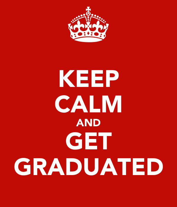KEEP CALM AND GET GRADUATED