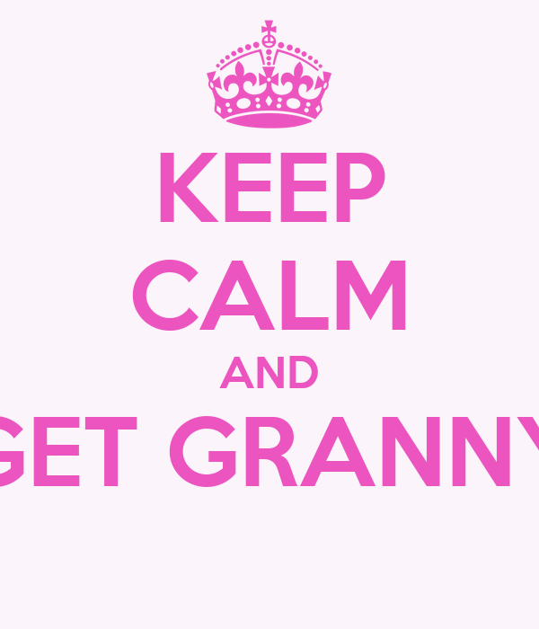 KEEP CALM AND GET GRANNY