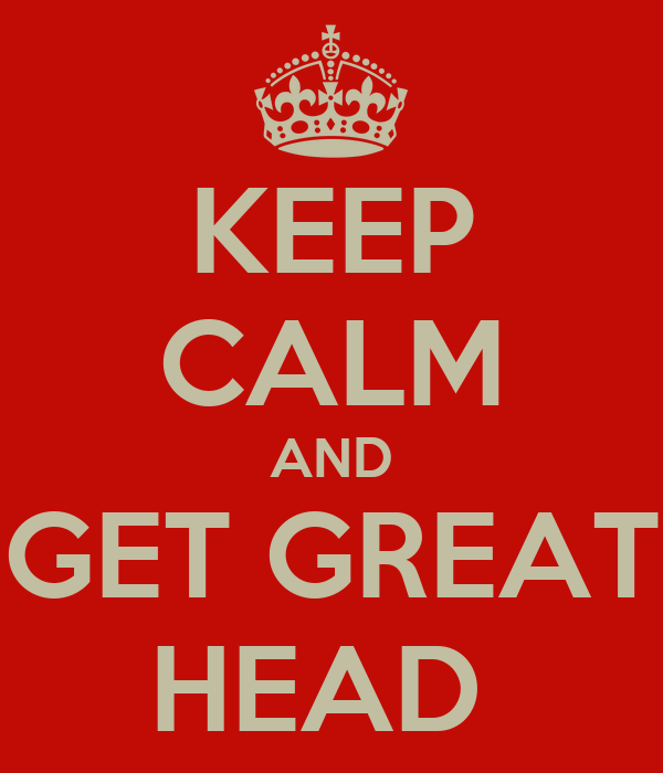 KEEP CALM AND GET GREAT HEAD