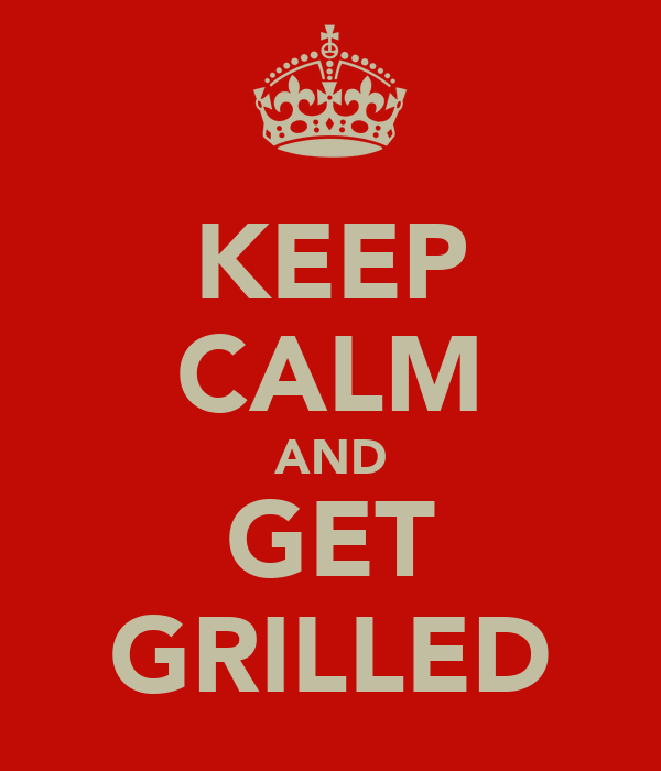 KEEP CALM AND GET GRILLED