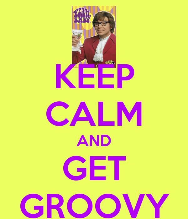 KEEP CALM AND GET GROOVY