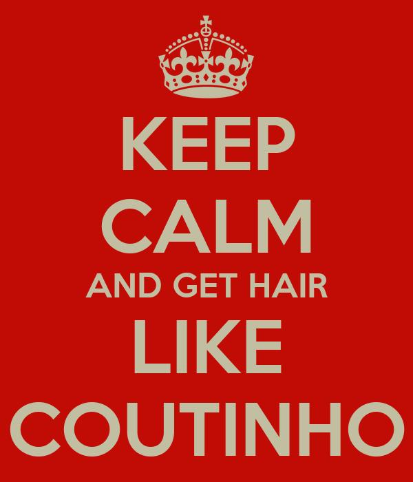 KEEP CALM AND GET HAIR LIKE COUTINHO