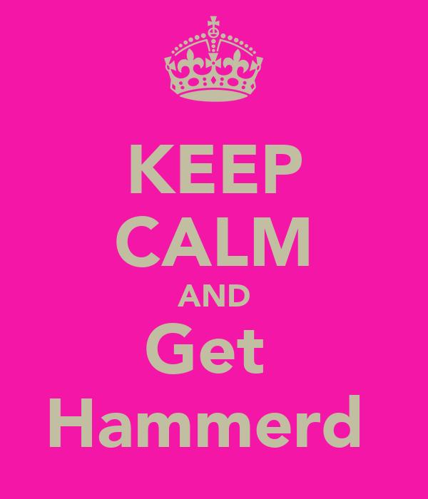 KEEP CALM AND Get  Hammerd