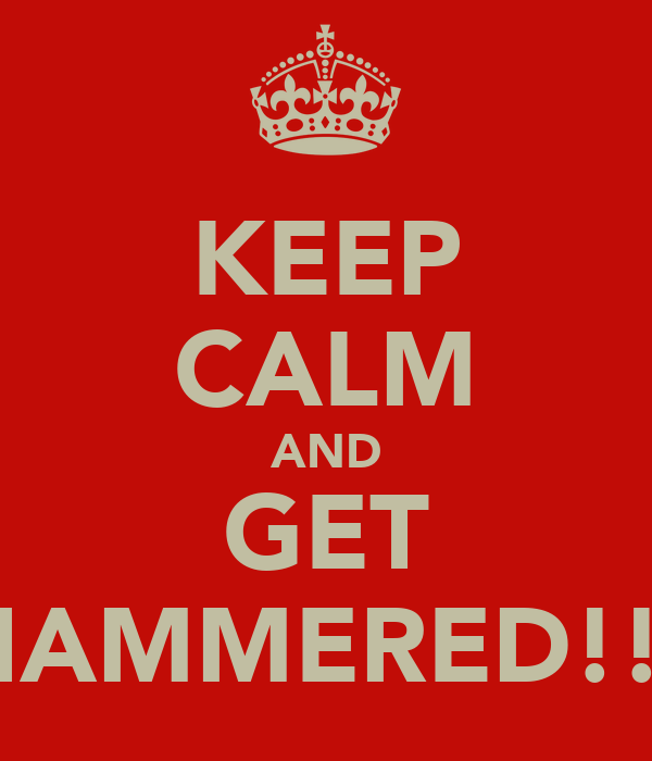 KEEP CALM AND GET HAMMERED!!!