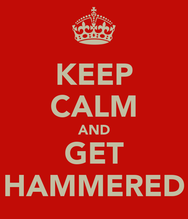 KEEP CALM AND GET HAMMERED