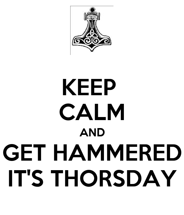 KEEP  CALM AND GET HAMMERED IT'S THORSDAY
