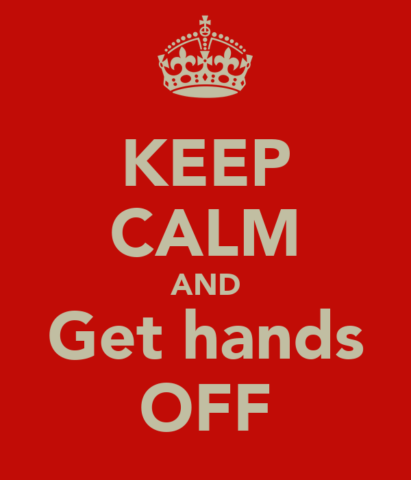 KEEP CALM AND Get hands OFF