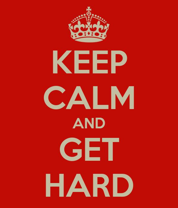 KEEP CALM AND GET HARD