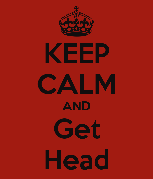 KEEP CALM AND Get Head