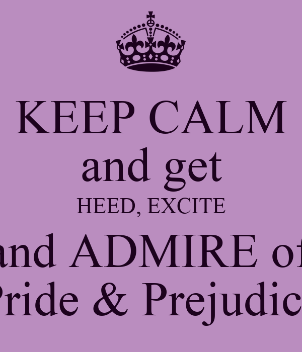 "KEEP CALM and get HEED, EXCITE and ADMIRE of ""Pride & Prejudice"""