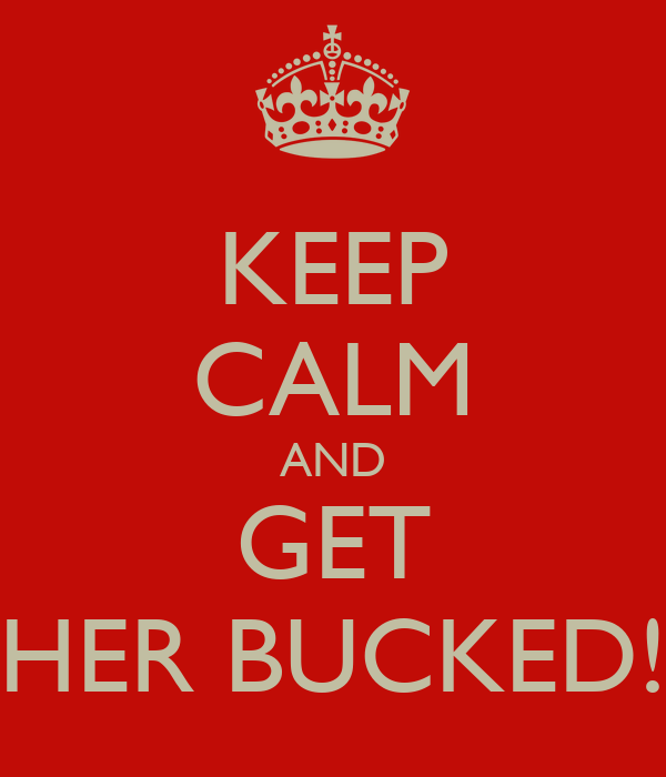 KEEP CALM AND GET HER BUCKED!