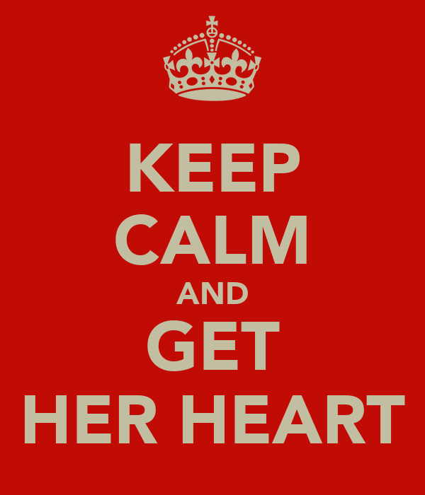KEEP CALM AND GET HER HEART