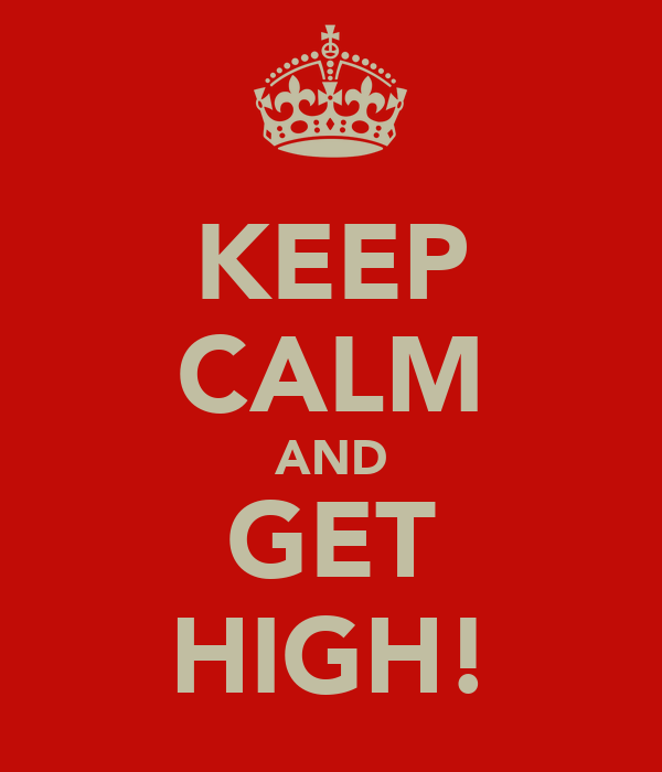 KEEP CALM AND GET HIGH!