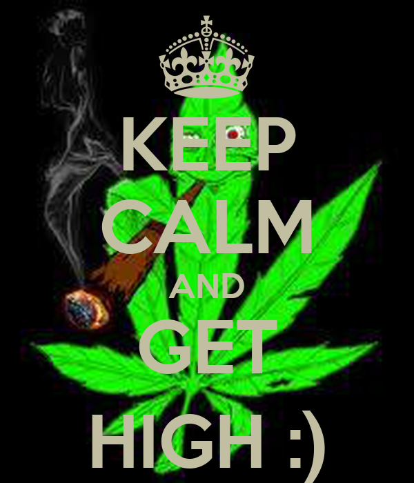 KEEP CALM AND GET HIGH :)