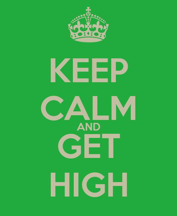 KEEP CALM AND GET HIGH