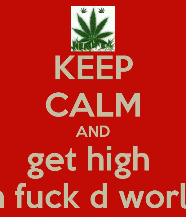 KEEP CALM AND get high  an fuck d world