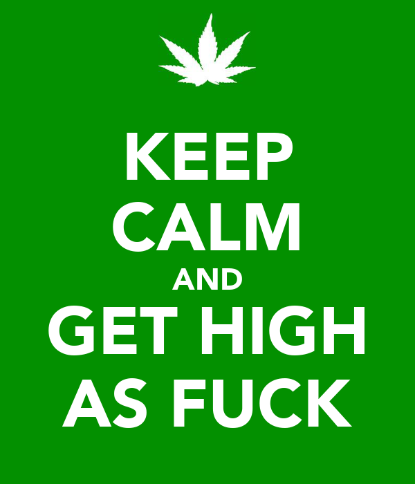 KEEP CALM AND GET HIGH AS FUCK