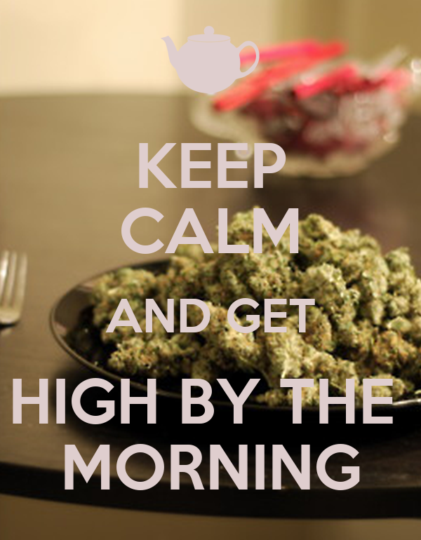 KEEP CALM AND GET HIGH BY THE  MORNING