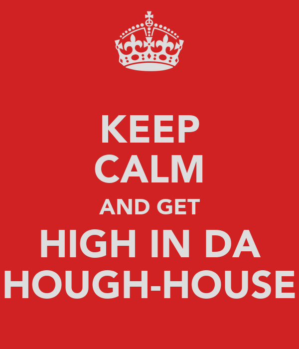 KEEP CALM AND GET HIGH IN DA HOUGH-HOUSE