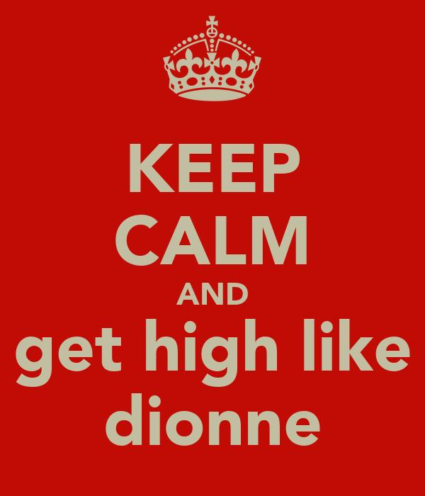 KEEP CALM AND get high like dionne