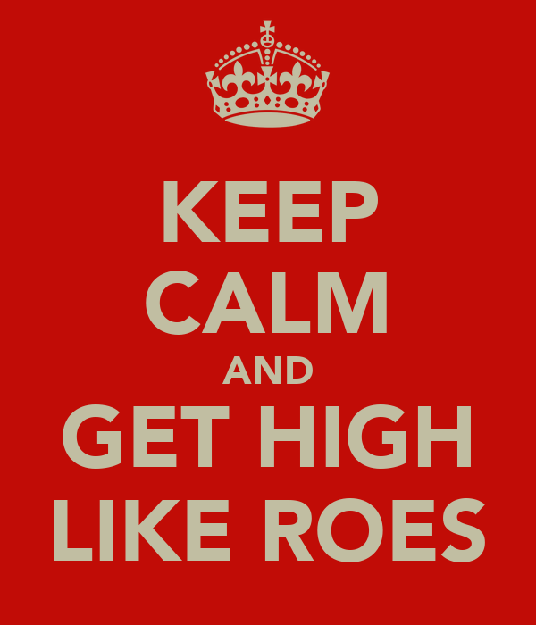 KEEP CALM AND GET HIGH LIKE ROES