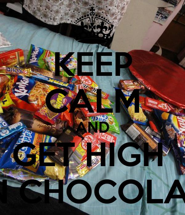 KEEP CALM AND GET HIGH  ON CHOCOLATE