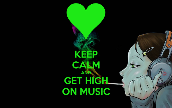 KEEP CALM AND GET HIGH ON MUSIC