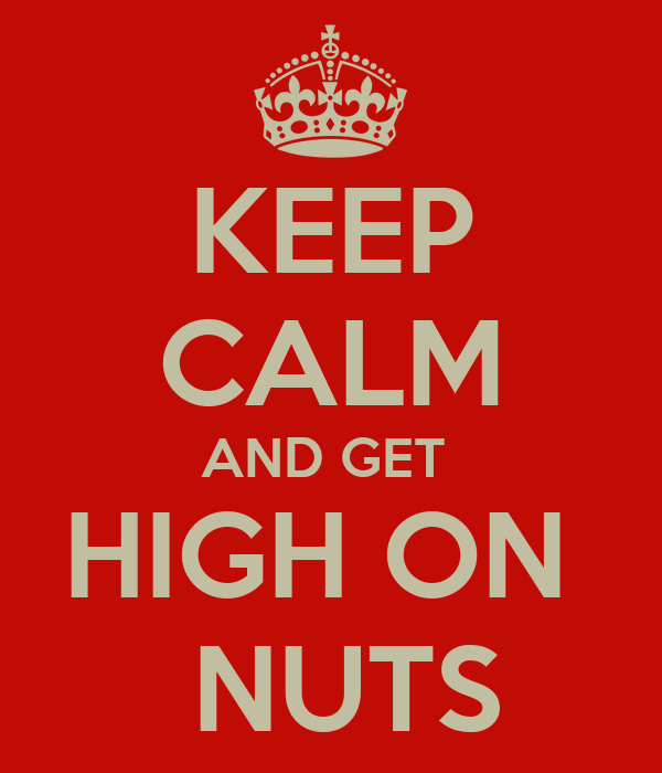 KEEP CALM AND GET  HIGH ON   NUTS