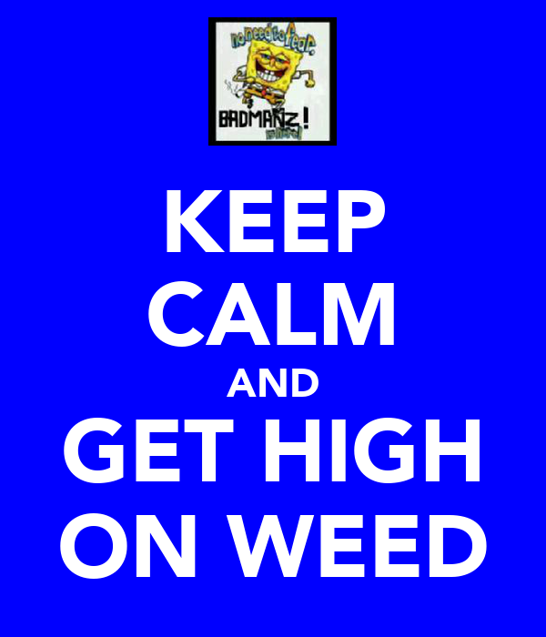 KEEP CALM AND GET HIGH ON WEED