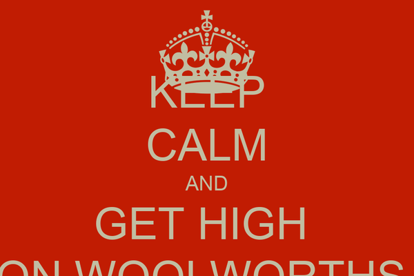 KEEP CALM AND GET HIGH  ON WOOLWORTHS