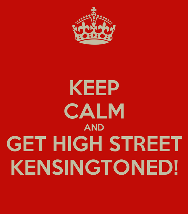 KEEP CALM AND GET HIGH STREET KENSINGTONED!