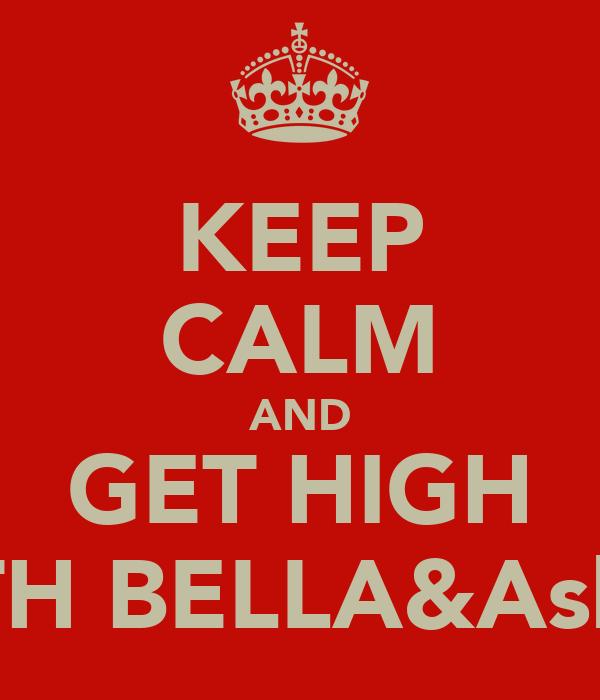 KEEP CALM AND GET HIGH WITH BELLA&Ashraf