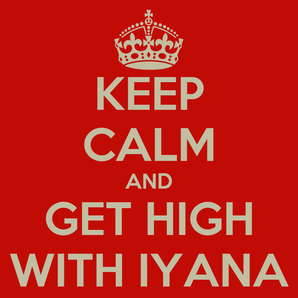 KEEP CALM AND GET HIGH WITH IYANA
