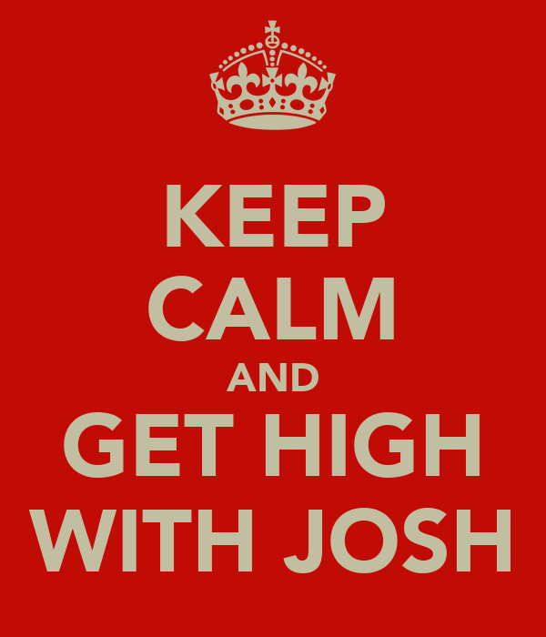 KEEP CALM AND GET HIGH WITH JOSH