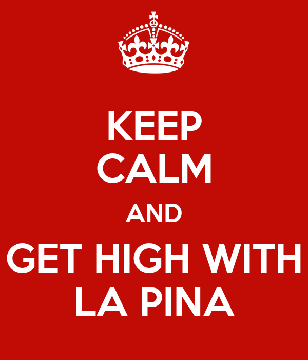 KEEP CALM AND GET HIGH WITH LA PINA