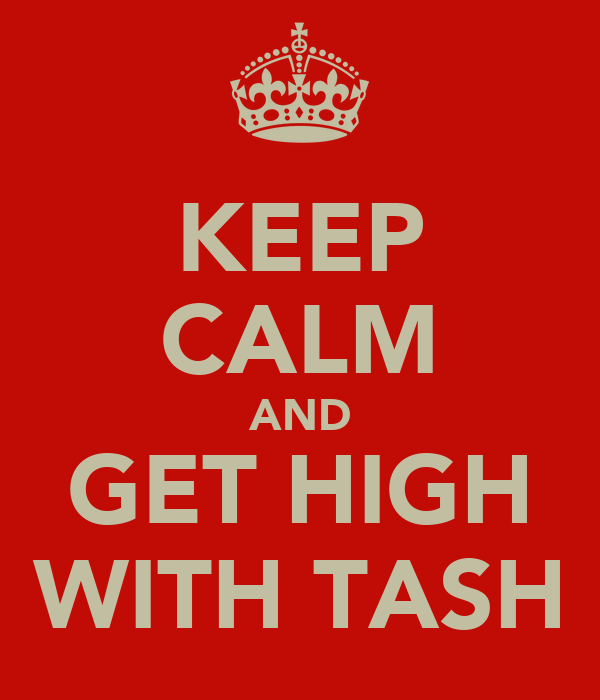 KEEP CALM AND GET HIGH WITH TASH