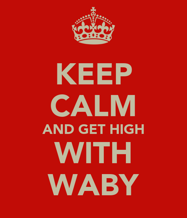 KEEP CALM AND GET HIGH WITH WABY