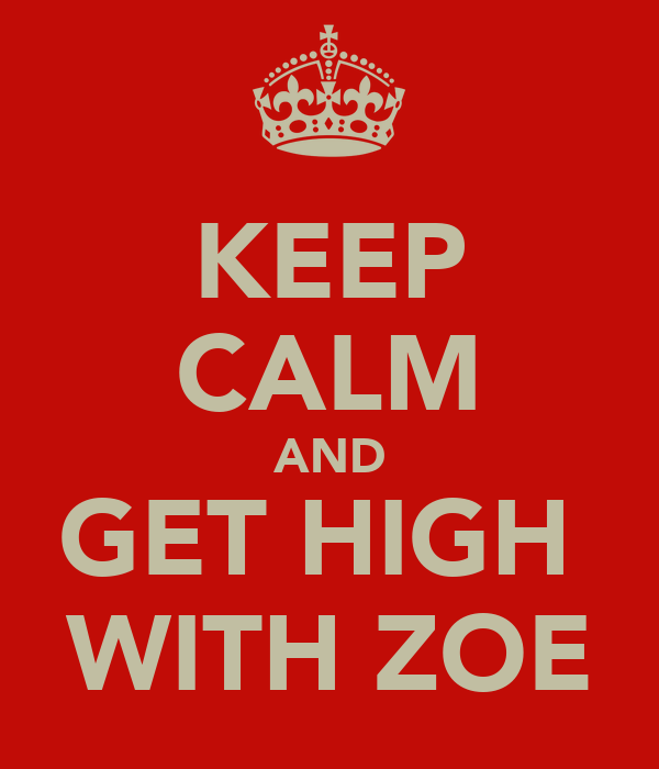 KEEP CALM AND GET HIGH  WITH ZOE