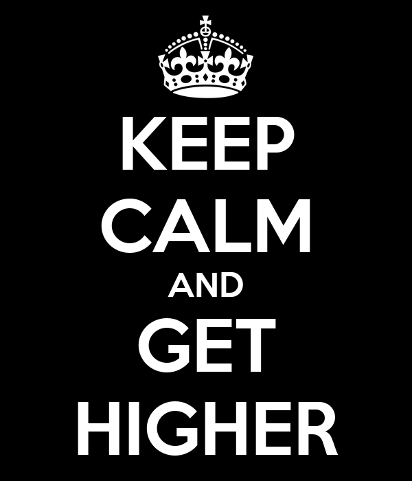 KEEP CALM AND GET HIGHER