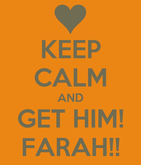 KEEP CALM AND GET HIM! FARAH!!