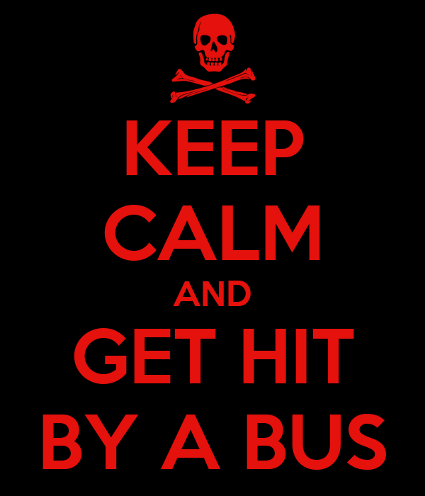KEEP CALM AND GET HIT BY A BUS