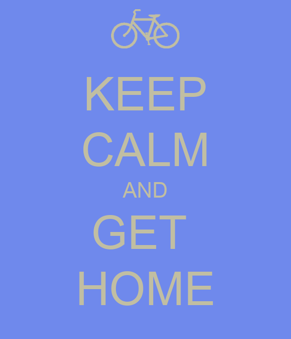 KEEP CALM AND GET  HOME