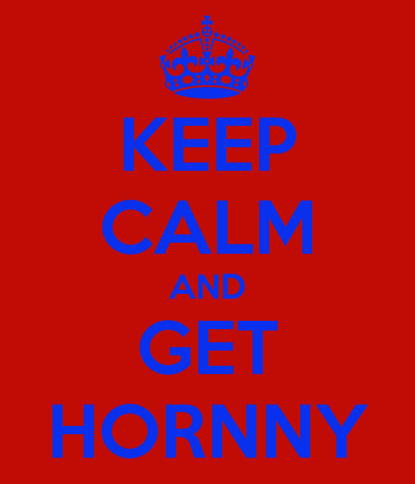 KEEP CALM AND GET HORNNY