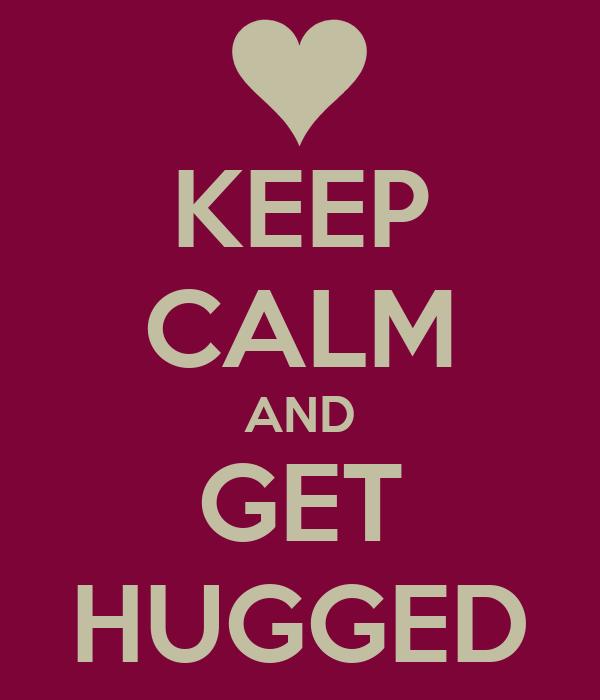 KEEP CALM AND GET HUGGED