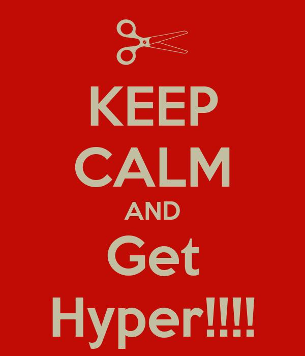 KEEP CALM AND Get Hyper!!!!