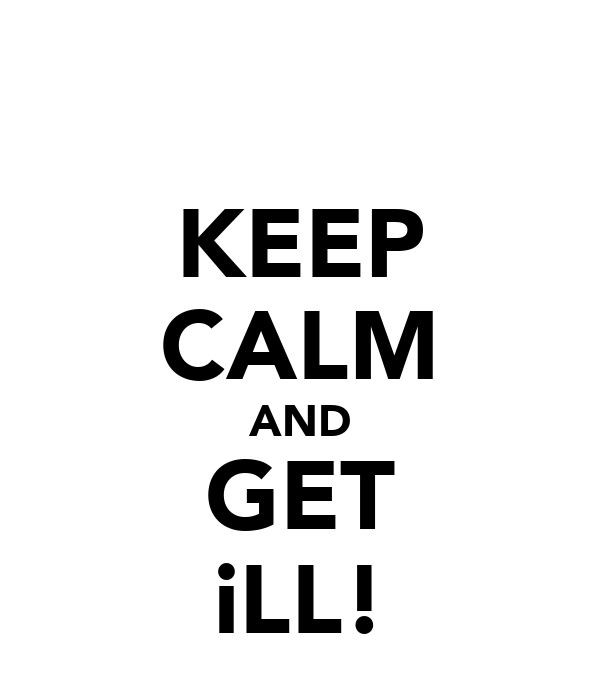KEEP CALM AND GET iLL!