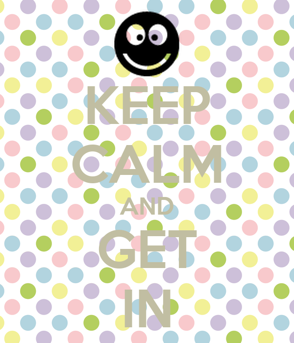 KEEP CALM AND GET IN