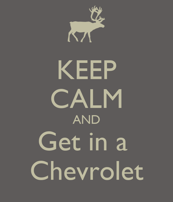 KEEP CALM AND Get in a  Chevrolet