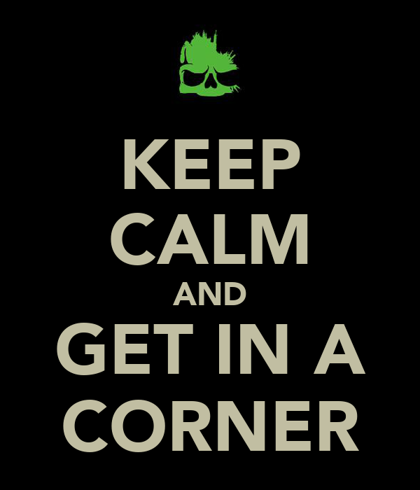 KEEP CALM AND GET IN A CORNER